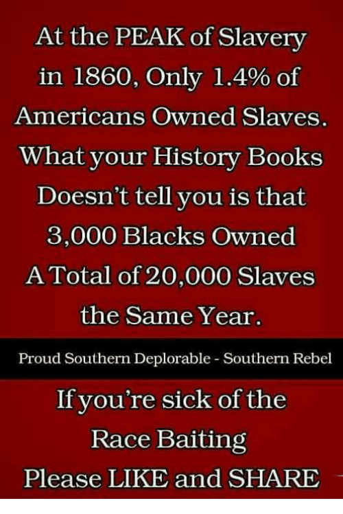 Books, Memes, and History: At the PEAK of Slavery  in 1860, Only 1.4% of  Americans Owned Slaves  What your History Books  Doesn't tell you is that  3,000 Blacks Owned  A Total of 20,000 Slaves  the Same Year  Proud Southern Deplorable-Southern Rebel  If you're sick of the  Race Baiting  Please LIKE and SHARE