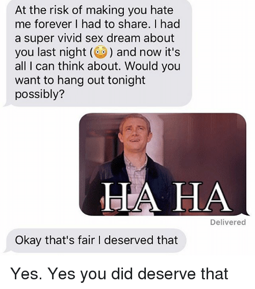 Relationships, Sex, and Texting: At the risk of making you hate  me forever I had to share. I had  a super vivid sex dream about  you last night ( and now it's  all I can think about. Would you  want to hang out tonight  possibly?  LA HA  Delivered  Okay that's fair I deserved that Yes. Yes you did deserve that