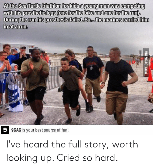 9gag, Run, and Best: At the Sea Turtle triathlon for kidsa young man was competing  with his prosthetic legs (one for the bike and one for the run)  During the run his prosthesis failed, So.. the marines carried him  in ata run  9  9GAG is your best source of fun. I've heard the full story, worth looking up. Cried so hard.
