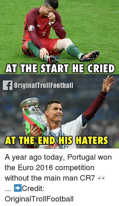 Memes, Euro, and Portugal: AT THE START HE CRIED  OriginalTrollFootball  AT THE END HIS HATERS A year ago today, Portugal won the Euro 2016 competition without the main man CR7 👀 ... ➡️Credit: OriginalTrollFootball