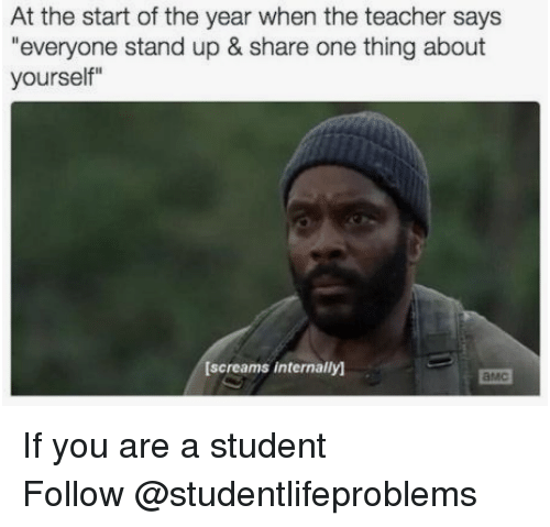 "Family, Teacher, and Tumblr: At the start of the year when the teacher says  ""everyone stand up & share one thing about  yourself""  [screams internally)  амс If you are a student Follow @studentlifeproblems"