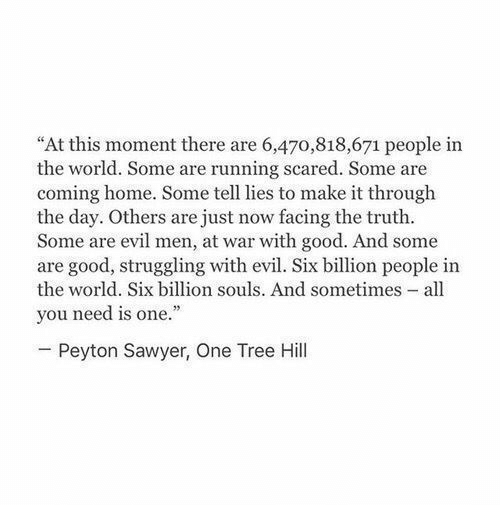"Good, Home, and Tree: ""At this moment there are 6,470,818,671 people in  the world. Some are running scared. Some are  coming home. Some tell lies to make it through  the day. Others are just now facing the truth.  Some are evil men, at war with good. And some  are good, struggling with evil. Six billion people in  the world. Six billion souls. And sometimes - all  you need is one.""  Peyton Sawyer, One Tree Hill"