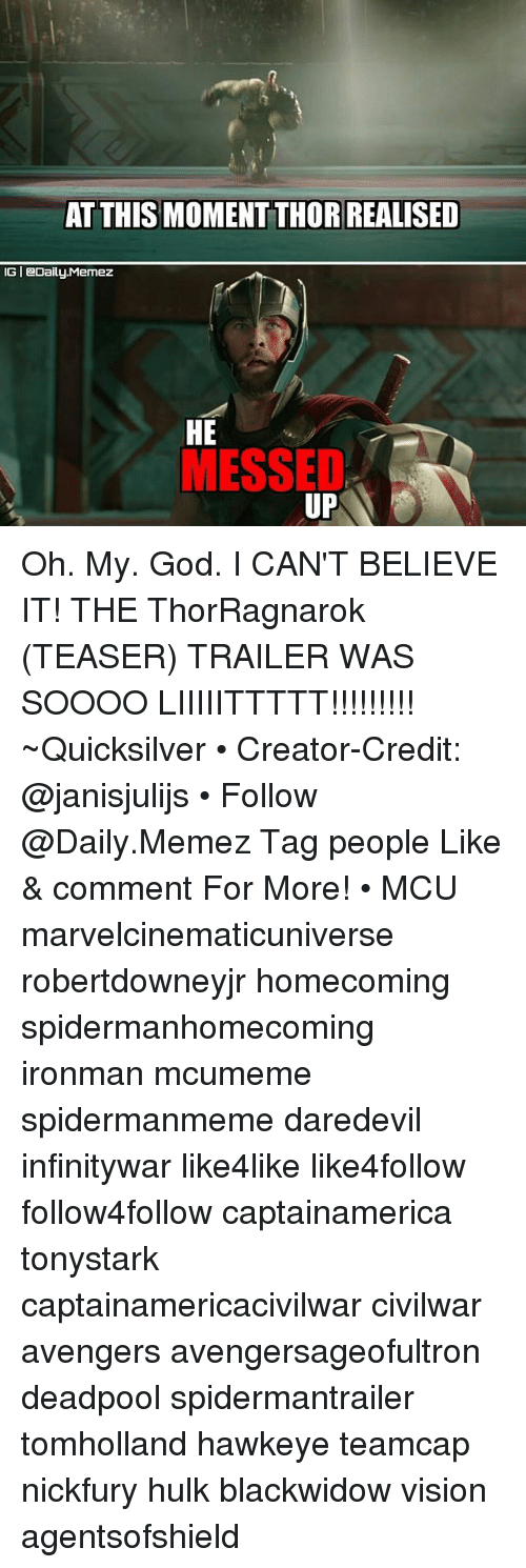 God, Memes, and Oh My God: AT THIS MOMENTTHORIREALISED  IGI Daily-Memez  HE  MESSED  UP Oh. My. God. I CAN'T BELIEVE IT! THE ThorRagnarok (TEASER) TRAILER WAS SOOOO LIIIIITTTTT!!!!!!!!! ~Quicksilver • Creator-Credit: @janisjulijs • Follow @Daily.Memez Tag people Like & comment For More! • MCU marvelcinematicuniverse robertdowneyjr homecoming spidermanhomecoming ironman mcumeme spidermanmeme daredevil infinitywar like4like like4follow follow4follow captainamerica tonystark captainamericacivilwar civilwar avengers avengersageofultron deadpool spidermantrailer tomholland hawkeye teamcap nickfury hulk blackwidow vision agentsofshield