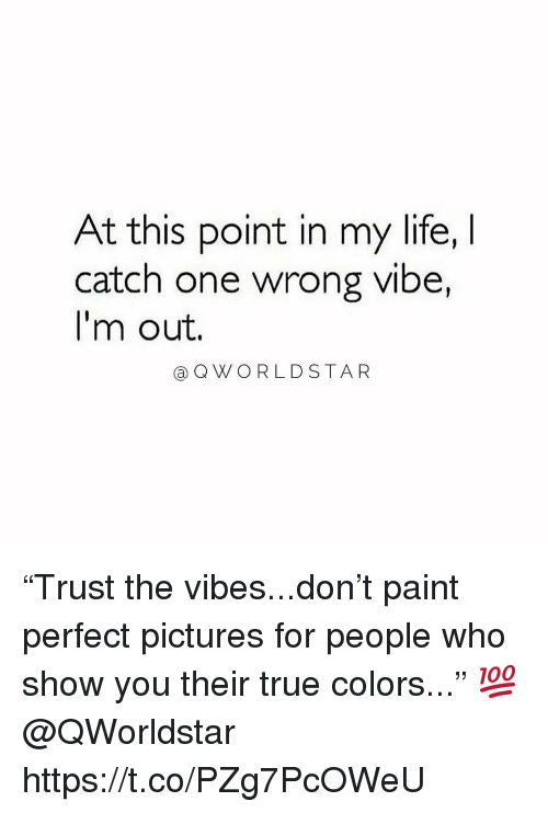 "Life, True, and Paint: At this point in my life, I  catch one wrong vibe,  I'm out.  (a) Q W O R L D STAR ""Trust the vibes...don't paint perfect pictures for people who show you their true colors..."" 💯 @QWorldstar https://t.co/PZg7PcOWeU"