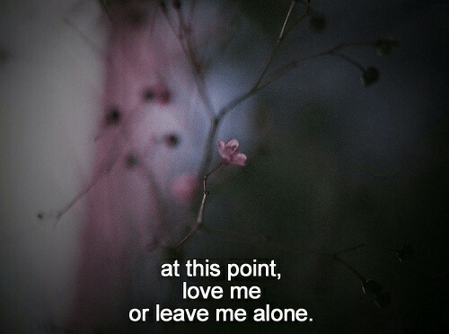 Being Alone, Love, and This: at this point,  love me  or leave me alone.