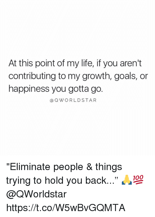 "Goals, Life, and Memes: At this point of my life, if you aren't  contributing to my growth, goals, or  happiness you gotta go  @QW/ ○ R L D STAR ""Eliminate people & things trying to hold you back..."" 🙏💯 @QWorldstar https://t.co/W5wBvGQMTA"