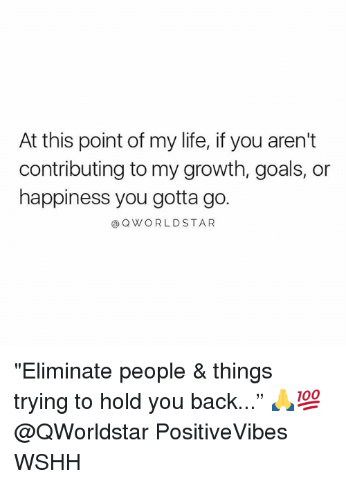 "Goals, Life, and Memes: At this point of my life, if you aren't  contributing to my growth, goals, or  happiness you gotta go.  @OWORLDSTAR ""Eliminate people & things trying to hold you back..."" 🙏💯 @QWorldstar PositiveVibes WSHH"