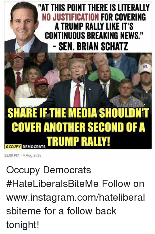 "Instagram, News, and Breaking News: ""AT THIS POINT THERE IS LITERALLY  NO JUSTIFICATION FOR COVERING  A TRUMP RALLY LIKE IT'S  CONTINUOUS BREAKING NEWS.""  SEN. BRIAN SCHATZ  SHARE IFTHE MEDIA SHOULDNT  COVER ANOTHER SECOND OF A  MOCRSTRUMP RALLY!  OCCUPY  12:09 PM- 4 Aug 2018 Occupy Democrats  #HateLiberalsBiteMe  Follow on www.instagram.com/hateliberalsbiteme for a follow back tonight!"