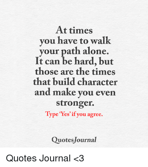 At Times You Have To Walk Your Path Alone It Can Be Hard But Those Amazing Quotes Journal
