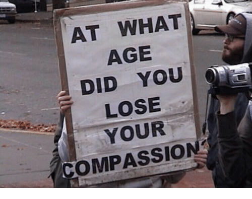 At WHAT AGE DID YOU LOSE YOUR COMPASSION | Compassion Meme on ME ME