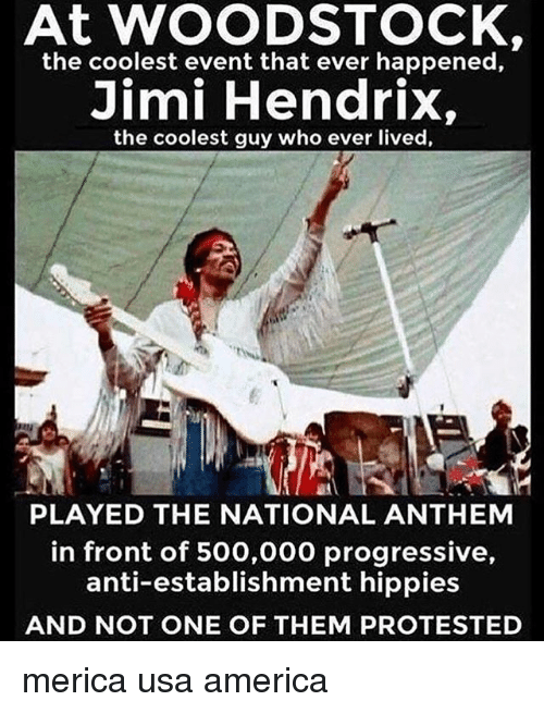 America, Memes, and National Anthem: At WOODSTOCK  the coolest event that ever happened,  Jimi Hendrix,  the coolest guy who ever lived,  廬A  PLAYED THE NATIONAL ANTHEM  in front of 500,000 progressive,  anti-establishment hippies  AND NOT ONE OF THEM PROTESTED merica usa america