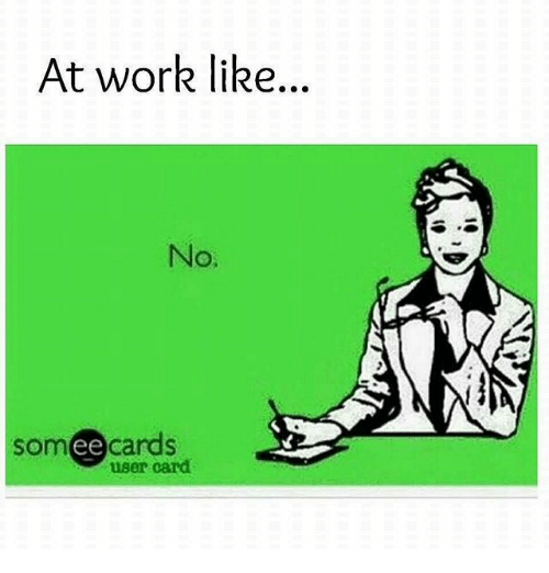 At Work Like No Someecards User Card Meme On Me Me
