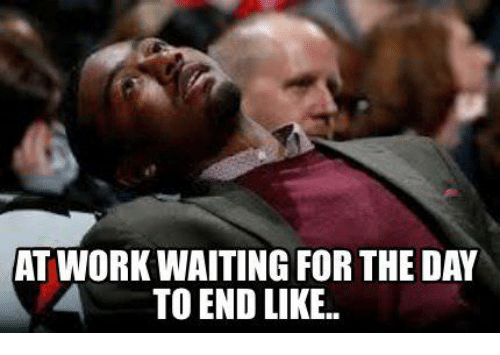 Work, Day, and Like: AT WORK WAITINGFOR THE DAY  TO END LIKE.