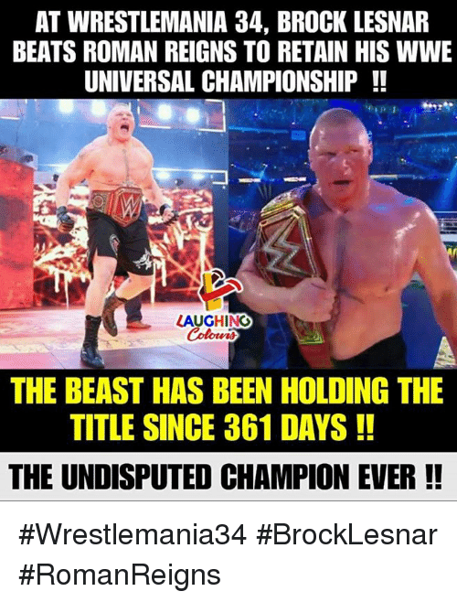 Roman Reigns, World Wrestling Entertainment, and Brock: AT WRESTLEMANIA 34, BROCK LESNAR  BEATS ROMAN REIGNS TO RETAIN HIS WWE  UNIVERSAL CHAMPIONSHIP !!  LAUGHING  Colowr  THE BEAST HAS BEEN HOLDING THE  TITLE SINCE 361 DAYS!!  THE UNDISPUTED CHAMPION EVER!! #Wrestlemania34 #BrockLesnar #RomanReigns