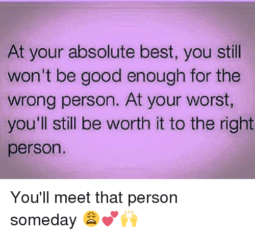 Memes, Best, and Good: At your absolute best, you stil  won't be good enough for the  wrong person. At your worst,  you'll still be worth it to the right  person. You'll meet that person someday 😩💕🙌