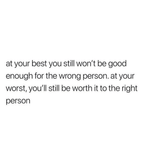 Best, Good, and You: at your best you still won't be good  enough for the wrong person. at your  worst, you'll still be worth it to the right  person