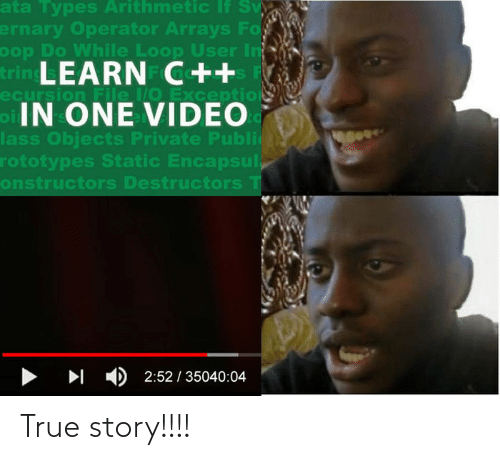 True, True Story, and Video: ata Types Arithmetic If Sv  ernary Operator Arrays Fo  oop Do While Loop User In  trin LEARN C++  ecursion File /O Exception  oIN ONE VIDEO  lass Objects Private Publi  rototypes Static Encapsul,  onstructors Destructors T  > I )2:52 / 35040:04 True story!!!!