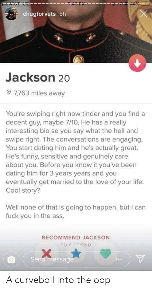 Ass, Dating, and Fuck You: ATCT LTD  44%  chugforvets 5h  Jackson 20  7.763 miles away  You're swiping right now tinder and you find a  decent guy, maybe 7/10. He has a really  interesting bio so you say what the hell and  swipe right. The conversations are engaging,  You start dating him and he's actually great.  He's funny, sensitive and genuinely care  about you. Before you know it you've been  dating him for 3 years years and you  eventually get married to the love of your life.  Cool story?  Well none of that is going to happen, but I can  fuck you in the ass.  RECOMMEND JACKSON  TO AEND  Send message A curveball into the oop