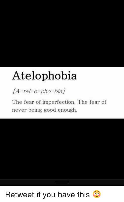 atelophobia fear of imperfection essay Write a brilliantly good essay depression sad unique words beautiful words pretty words amazing words you are that s inspirational quotes phobias on imgfave atelophobia - fear of imperfection life quotes atelophobia the fear of imperfection the fear of never being good enough life quotes.