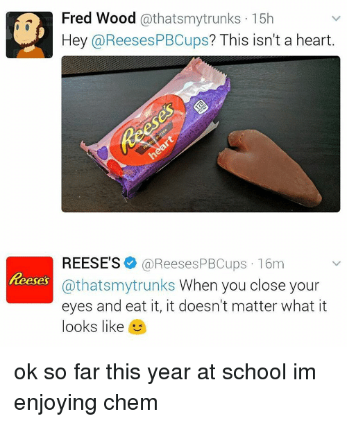 Memes, Reese's, and School: athatsmy trunks 15h  Hey @ReesesPBCups? This isn't a heart  REESE'S  (a Reeses PBCups 16m  Reeses  thatsmytrunks When you close your  eyes and eat it, it doesn't matter what it  looks like  4 ok so far this year at school im enjoying chem