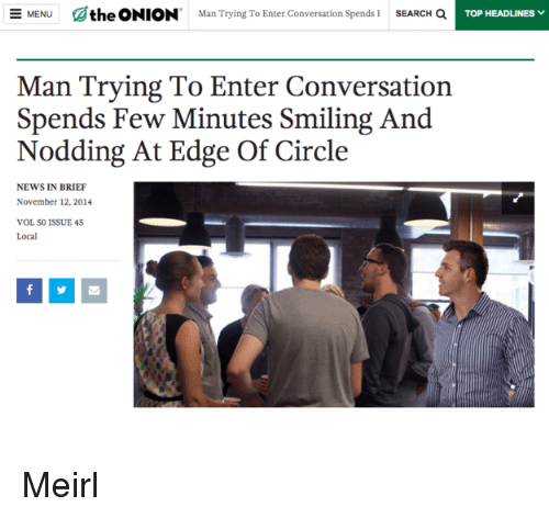 News, Onion, and Search: athe ONION  Man Trying To Enter Conversation spends l  SEARCH a  MENU  TOP HEADLINES  Man Trying To Enter Conversation  Spends Few Minutes Smiling And  Nodding At Edge Of Circle  NEWS IN BRIEF  November 12, 2014  VOL 50 ISSUE 45  Local Meirl