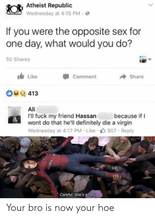 Ali, Definitely, and Hoe: Atheist Republic  Wednesday at 4:15 PM  If you were the opposite sex for  one day, what would you do?  50 Shares  Like  Comment  Share  413  Ali  I'll fuck my friend Hassan  wont do that he'll definitely die a virgin  because if  Wednesday at 4:17 PM Like  907 Reply  Careful. She's athero Your bro is now your hoe