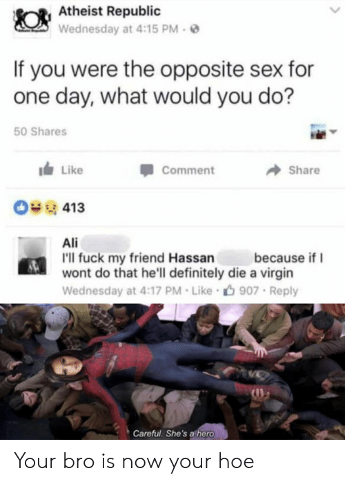 Ali, Definitely, and Hoe: Atheist Republic  Wednesday at 4:15 PM-  If you were the opposite sex for  one day, what would you do?  50 Shares  Like  Comment  Share  0413  Ali  because if  'l fuck my friend Hassan  wont do that he'll definitely die a virgin  Wednesday at 4:17 PM Like 907 Reply  Careful She's a hero Your bro is now your hoe