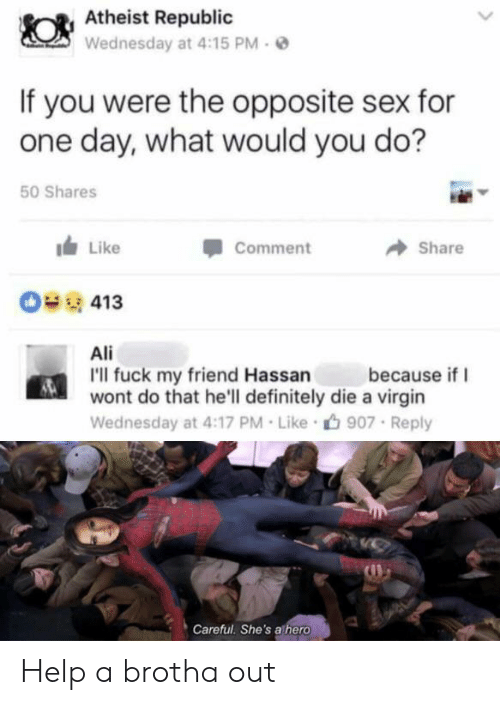 Ali, Definitely, and Sex: Atheist Republic  Wednesday at 4:15 PM  If you were the opposite sex for  one day, what would you do?  50 Shares  Like  Comment  Share  413  Ali  I'll fuck my friend Hassan  wont do that he'll definitely die a virgin  because if  Wednesday at 4:17 PM Like  907 Reply  Careful. She's athero Help a brotha out
