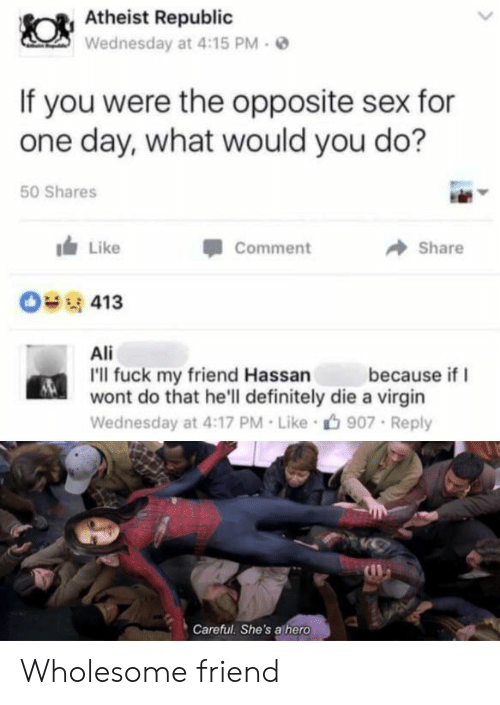 Ali, Definitely, and Sex: Atheist Republic  Wednesday at 4:15 PM  If you were the opposite sex for  one day, what would you do?  50 Shares  Like  Comment  Share  413  Ali  I'll fuck my friend Hassan  wont do that he'll definitely die a virgin  because if  Wednesday at 4:17 PM Like  907 Reply  Careful. She's athero Wholesome friend