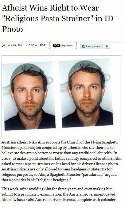 "Church, Head, and Monster: Atheist Wins Right to Wear  ""Religious Pasta Strainer"" in ID  Photo  July 14, 2011  900 responses  -8:30 am PDT  f Recommend  9k  Austrian atheist Niko Alm supports the Church of the Flying Spachetti  Monster, a joke religion conjured up by atheists who say their make  believe stories are no better or worse than any traditional church's. In  2008, to make a point about his faith's sanctity compared to others, Alm  asked to wear a pasta strainer on his head for his driver's license photo.  Austrian citizens are only allowed towear headgear in state IDs for  religious purposes, so  that a colander is his ""religious headgear.""  Alm, a Spaghetti Monster ""pastafarian,"" argued  making him  This week, after avoiding Alm for three years and even  submit to a psychiatric examination, the Austrian government caved.  Alm now has a valid Austrian drivers license, complete with colander"
