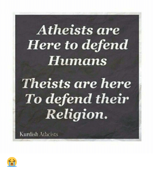 Memes, Kurdish, and Religion: Atheists are  Here to defend  Humans  Theists are here  To defend their  Religion.  Kurdish Atheists 😭