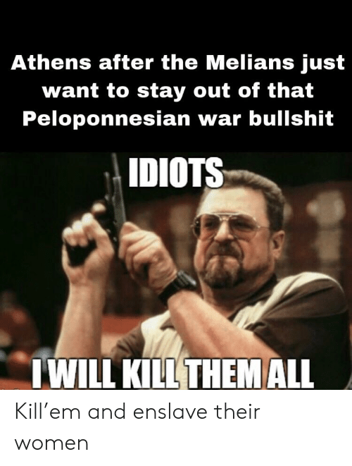 History, Women, and Bullshit: Athens after the Melians just  want to stay out of that  Peloponnesian war bullshit  IDIOTS  I WILL KILL THEM LL Kill'em and enslave their women