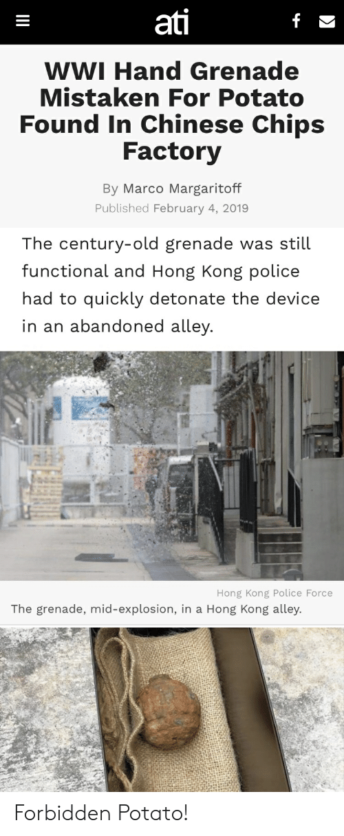 Police, Chinese, and Hong Kong: ati  WWI Hand Grenade  Mistaken For Potato  Found In Chinese Chips  Factory  By Marco Margaritoff  Published February 4, 2019   The century-old grenade was still  functional and Hong Kong police  had to quickly detonate the device  in an abandoned alley  Hong Kong Police Force  The grenade, mid-explosion, in a Hong Kong alley. Forbidden Potato!