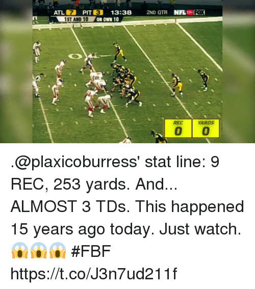 Memes, Today, and Watch: ATL 7 PIT  1ST AND 10  3  13:38 2ND OTR NFLo FOX  REC  ARDS .@plaxicoburress' stat line: 9 REC, 253 yards.  And... ALMOST 3 TDs.  This happened 15 years ago today.  Just watch. 😱😱😱 #FBF https://t.co/J3n7ud211f