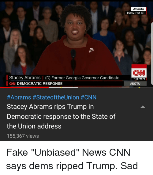 cnn.com, Fake, and News: Atlanta  10:42 PM ET  CNN  Stacey Abrams | (D) Former Georgia Governor Candidate  CN DEMOCRATIC RESPONSE  7:42 PM PT  #SOTU  #Abrams #StateoftheUnion #CNN  Stacey Abrams rips Trump in  Democratic response to the State of  the Union address  155,367 views