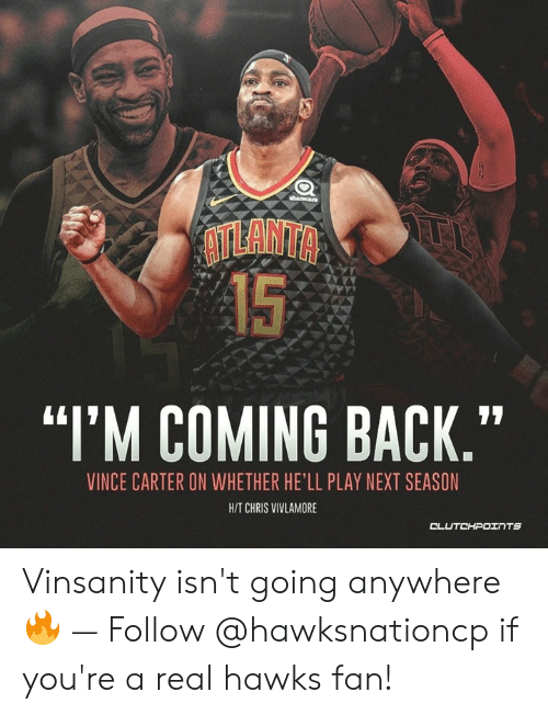 """Hawks, Hell, and Atlanta: ATLANTA  15  """"I'M COMING BACK.""""  VINCE CARTER ON WHETHER HE'LL PLAY NEXT SEASON  H/T CHRIS VIVLAMORE Vinsanity isn't going anywhere 🔥 — Follow @hawksnationcp if you're a real hawks fan!"""