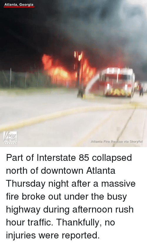 Fire, Memes, and Rush Hour: Atlanta, Georgia  TEWS  Atlanta Fire Rescue via Story ful Part of Interstate 85 collapsed north of downtown Atlanta Thursday night after a massive fire broke out under the busy highway during afternoon rush hour traffic. Thankfully, no injuries were reported.