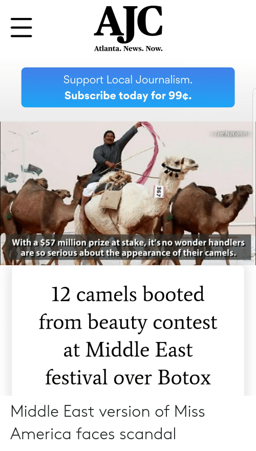 America, News, and Scandal: Atlanta. News. Now.  Support Local Journalism.  Subscribe today for 99c.  the National  With a $57 million prize at stake, it's no wonder handlers  are so serious about the appearance of their camels  12 camels booted  from beauty contest  at Middle East  festival over Botox Middle East version of Miss America faces scandal