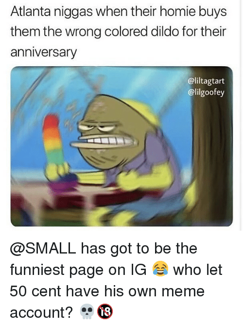 50 Cent, Dildo, and Homie: Atlanta niggas when their homie buys  them the wrong colored dildo for their  anniversary  @liltagtart  @lilgoofey @SMALL has got to be the funniest page on IG 😂 who let 50 cent have his own meme account? 💀🔞