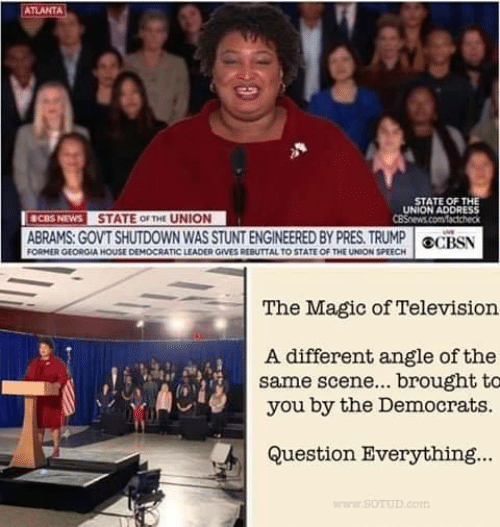 Memes, News, and State of the Union Address: ATLANTA  STATE OF THE  UNION ADDRESS  NEWS STATE oF THE UNION  ABRAMS. GOVT SHUTDOWN WAS STUNT ENGINEERED BY PRES. TRUMPOCS  CBS  FORMER GEOROIA HOUSE DEMOCRATIC LEADER OVES REBUTTAL TO STATE OF THE UNION SPEECH  The Magic of Television  A different angle of the  same scene... brought to  you by the Democrats.  ir  Question Everything