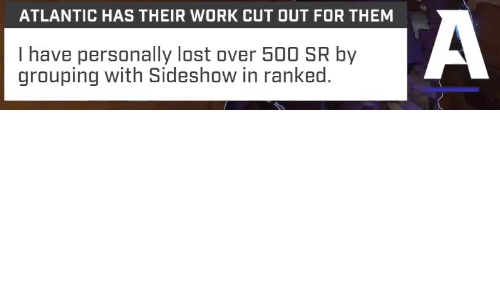 Lost, Work, and Them: ATLANTIC HAS THEIR WORK CUT OUT FOR THEM  I have personally lost over 500 SR by  grouping with Sideshow in ranked.
