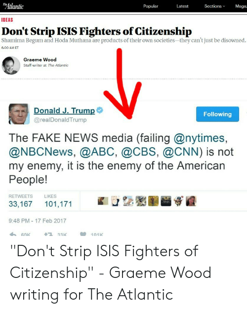 """Abc, cnn.com, and Fake: Atlantic  Maga  Popular  Latest  Sections  IDEAS  Don't Strip ISIS Fighters of Citizenship  Shamima Begum and Hoda Muthana are products of their own societies-they can't just be disowned.  6:00 AM ET  Graeme Wood  Staff writer at The Atlantic  Donald J. Trump  @realDonaldTrump  Following  The FAKE NEWS media (failing @nytimes,  @NBCNews, @ABC, @CBS, @CNN) is not  my enemy, it is the enemy of the American  People!  RETWEETS  LIKES  33,167 101,171  9:48 PM-17 Feb 2017  33K  101K """"Don't Strip ISIS Fighters of Citizenship"""" - Graeme Wood writing for The Atlantic"""