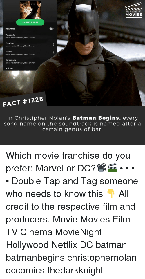 Batman, Memes, and Movies: ATM A  DID YOU KNow  MOVIES  SHUFFLE PLAY  Download  Vespertilic  James Newton Howard, Hans Zimmer  Eptesicus  James Newton Howard, Hans Zimmer  Myotis  James Newton Howard, Hans Zimmer  Barbastella  James Newton Howard, Hans Zimmer  Artibeus  #1228  FACT  In Christipher Nolan's Batman Begins, every  song name on the soundtrack is named after a  certain genus of bat. Which movie franchise do you prefer: Marvel or DC?📽️🎬 • • • • Double Tap and Tag someone who needs to know this 👇 All credit to the respective film and producers. Movie Movies Film TV Cinema MovieNight Hollywood Netflix DC batman batmanbegins christophernolan dccomics thedarkknight