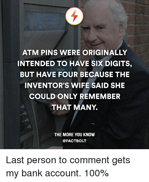 Memes, The More You Know, and 🤖: ATM PINS WERE ORIGINALLY  INTENDED TO HAVE SIX DIGITS,  BUT HAVE FOUR BECAUSE THE  INVENTOR'S WIFE SAID SHE  COULD ONLY REMEMBER  THAT MANY  THE MORE YOU KNOW  @FACTBOLT Last person to comment gets my bank account. 100%