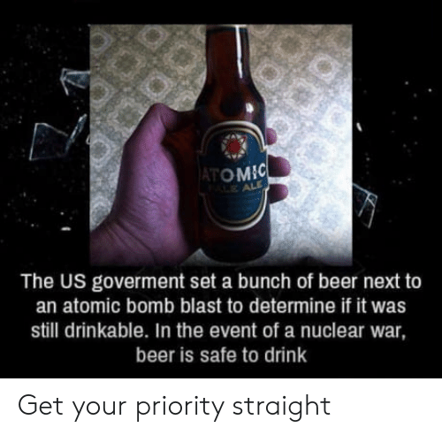 Beer, Atom, and Next: ATOM  The US goverment set a bunch of beer next to  an atomic bomb blast to determine if it was  still drinkable. In the event of a nuclear war  beer is safe to drink Get your priority straight