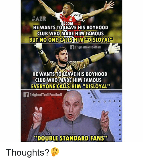 """Club, Memes, and 🤖:  #ATR  DCOM  HE WANTS TO LEAVE HIS BOYH00D  CLUB WHO MADE HIM FAMOUS  BUT NO ONE CALLS  HIM DISLOYALI  originalTrollFootball  HE WANTS TO LEAVE HIS BOYHOOD  CLUB WHO MADE HIM FAMOUS  EVERYONE CALLS HIM """"DISLOYAL""""  OriginalTrollFootball  """"DOUBLE STANDARD FANS"""" Thoughts?🤔"""