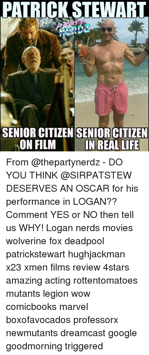 Memes, 🤖, and Fox: ATRICK STEWART  SENIOR CITIZEN SENIOR CITIZEN  ON FILM  IN REAL LIFE From @thepartynerdz - DO YOU THINK @SIRPATSTEW DESERVES AN OSCAR for his performance in LOGAN?? Comment YES or NO then tell us WHY! Logan nerds movies wolverine fox deadpool patrickstewart hughjackman x23 xmen films review 4stars amazing acting rottentomatoes mutants legion wow comicbooks marvel boxofavocados professorx newmutants dreamcast google goodmorning triggered