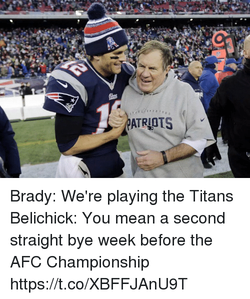 Tom Brady, Mean, and Afc Championship: ATRIOTS Brady: We're playing the Titans   Belichick: You mean a second straight bye week before the AFC Championship https://t.co/XBFFJAnU9T