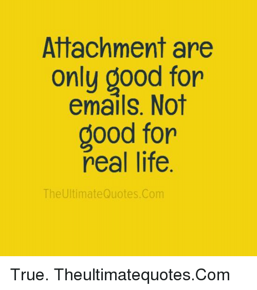 Real Good Quotes About Life Fascinating Attachment Are Only Good For Emails Not Good For Real Life The