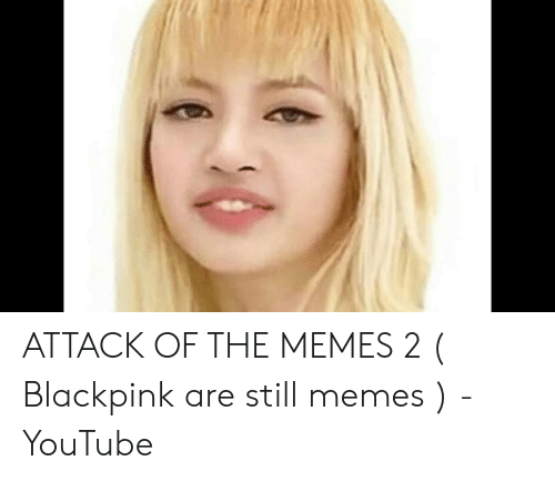 Memes, youtube.com, and Still: ATTACK OF THE MEMES 2 ( Blackpink are still memes ) - YouTube